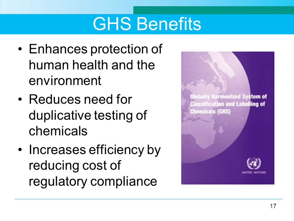 GHS Benefits Enhances protection of human health and the environment Reduces need for duplicative testing of chemicals Increases efficiency by reducing cost of regulatory compliance 17