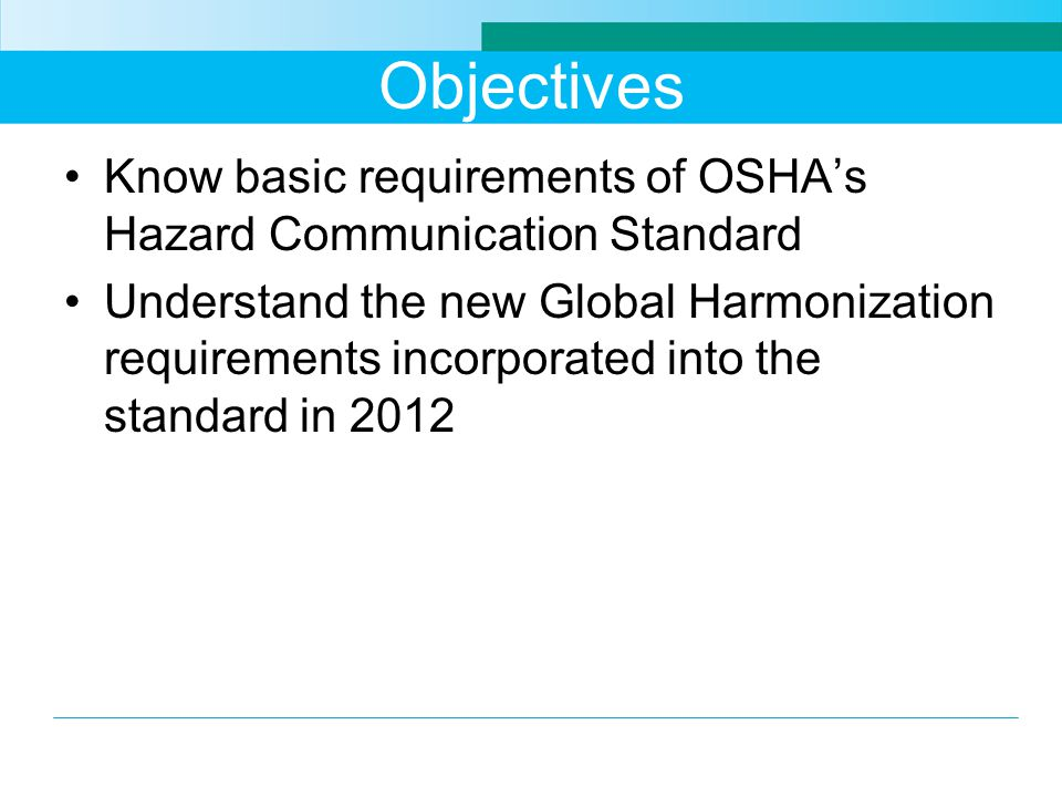 Objectives Know basic requirements of OSHA's Hazard Communication Standard Understand the new Global Harmonization requirements incorporated into the standard in 2012