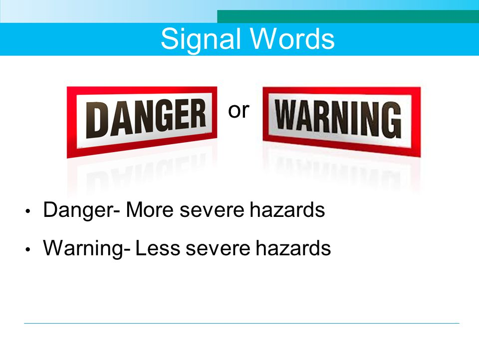 Signal Words or Danger- More severe hazards Warning- Less severe hazards