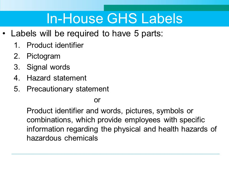 In-House GHS Labels Labels will be required to have 5 parts: 1.Product identifier 2.Pictogram 3.Signal words 4.Hazard statement 5.Precautionary statement or Product identifier and words, pictures, symbols or combinations, which provide employees with specific information regarding the physical and health hazards of hazardous chemicals