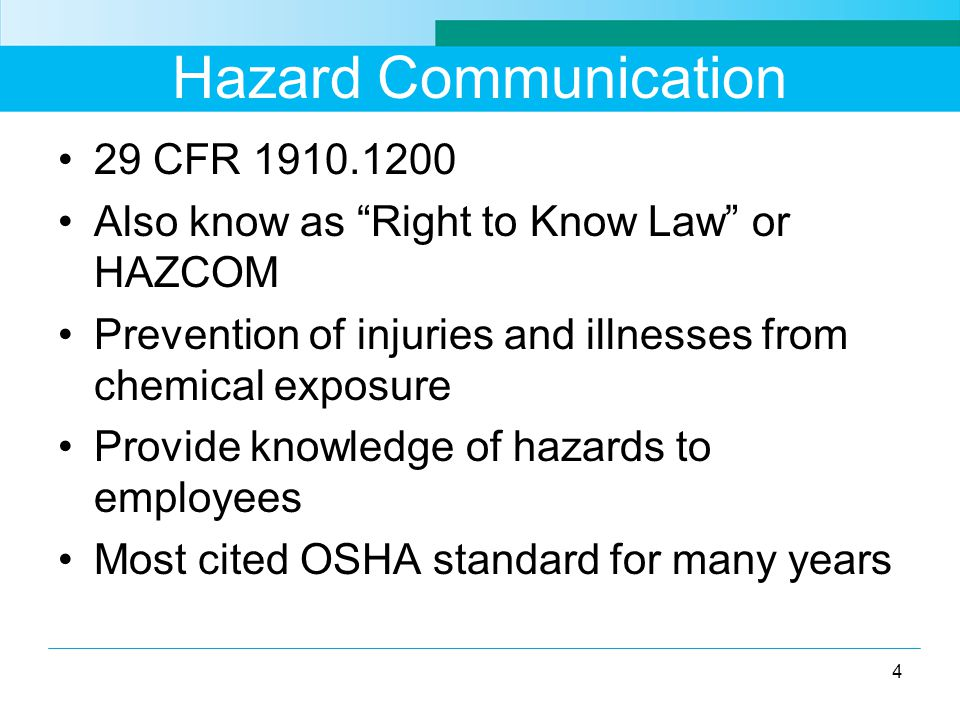 Hazard Communication 29 CFR Also know as Right to Know Law or HAZCOM Prevention of injuries and illnesses from chemical exposure Provide knowledge of hazards to employees Most cited OSHA standard for many years 4