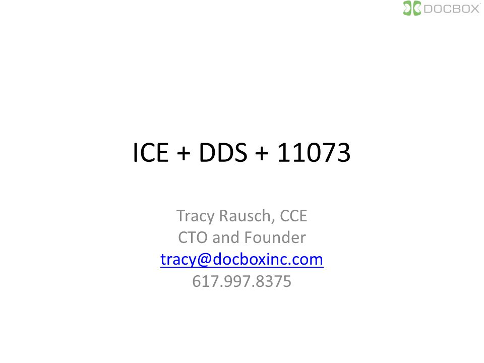 ICE + DDS + 11073 Tracy Rausch, CCE CTO and Founder tracy@docboxinc.com 617.997.8375