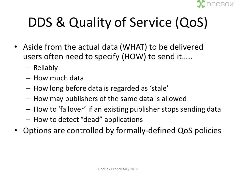 DDS & Quality of Service (QoS) Aside from the actual data (WHAT) to be delivered users often need to specify (HOW) to send it…..