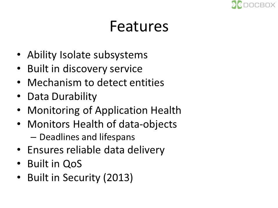 Features Ability Isolate subsystems Built in discovery service Mechanism to detect entities Data Durability Monitoring of Application Health Monitors Health of data-objects – Deadlines and lifespans Ensures reliable data delivery Built in QoS Built in Security (2013)
