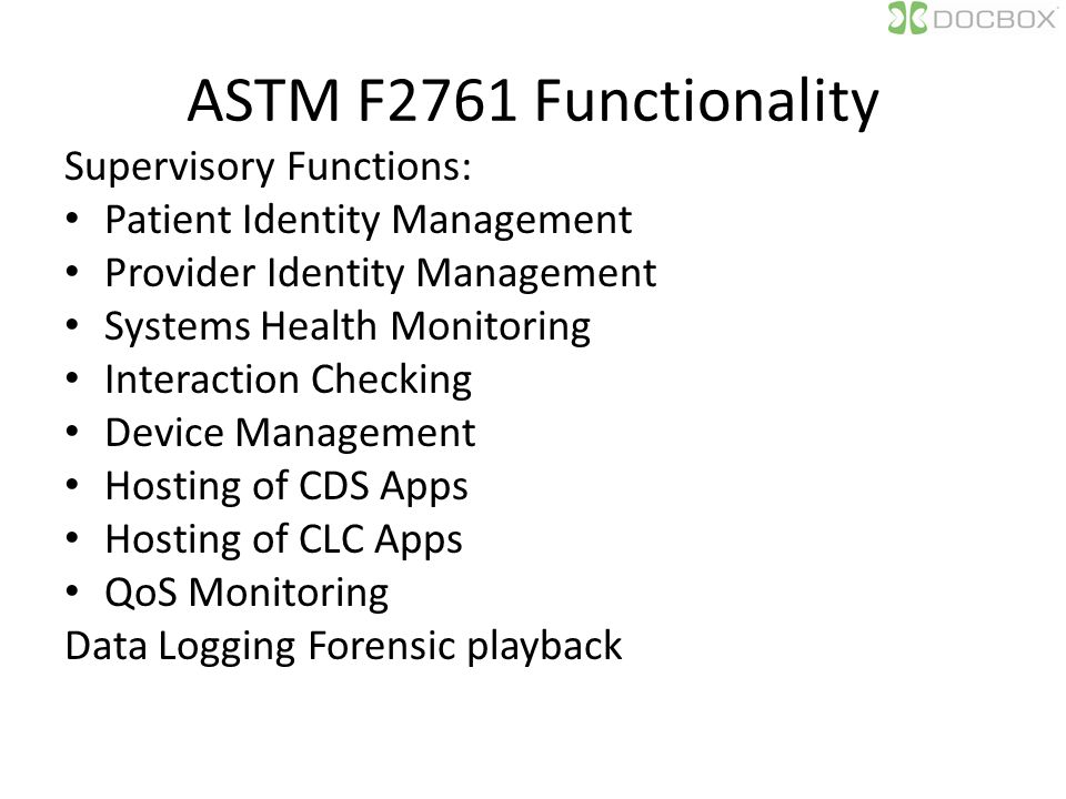 ASTM F2761 Functionality Supervisory Functions: Patient Identity Management Provider Identity Management Systems Health Monitoring Interaction Checking Device Management Hosting of CDS Apps Hosting of CLC Apps QoS Monitoring Data Logging Forensic playback