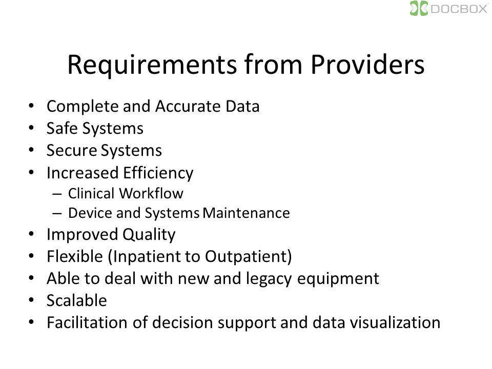 Requirements from Providers Complete and Accurate Data Safe Systems Secure Systems Increased Efficiency – Clinical Workflow – Device and Systems Maintenance Improved Quality Flexible (Inpatient to Outpatient) Able to deal with new and legacy equipment Scalable Facilitation of decision support and data visualization