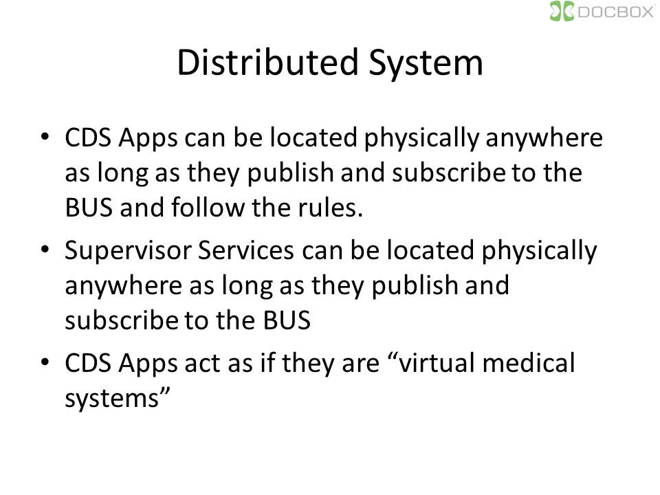 Distributed System CDS Apps can be located physically anywhere as long as they publish and subscribe to the BUS and follow the rules.