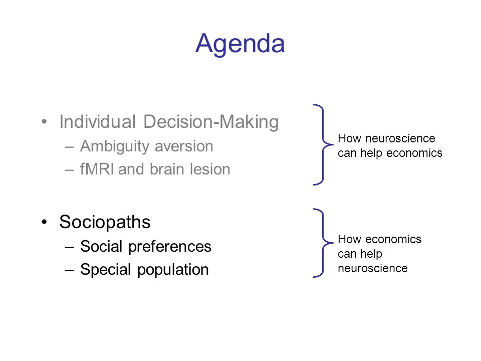 Agenda Individual Decision-Making –Ambiguity aversion –fMRI and brain lesion Sociopaths –Social preferences –Special population How neuroscience can help economics How economics can help neuroscience