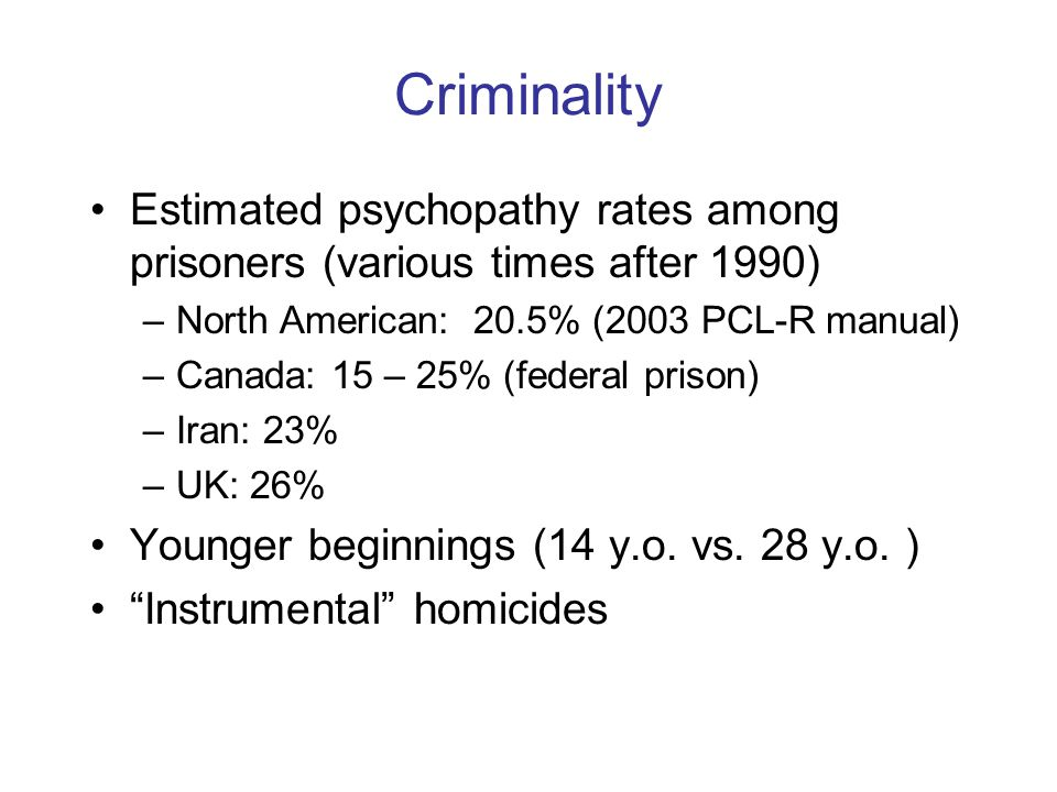 Criminality Estimated psychopathy rates among prisoners (various times after 1990) –North American: 20.5% (2003 PCL-R manual) –Canada: 15 – 25% (federal prison) –Iran: 23% –UK: 26% Younger beginnings (14 y.o.
