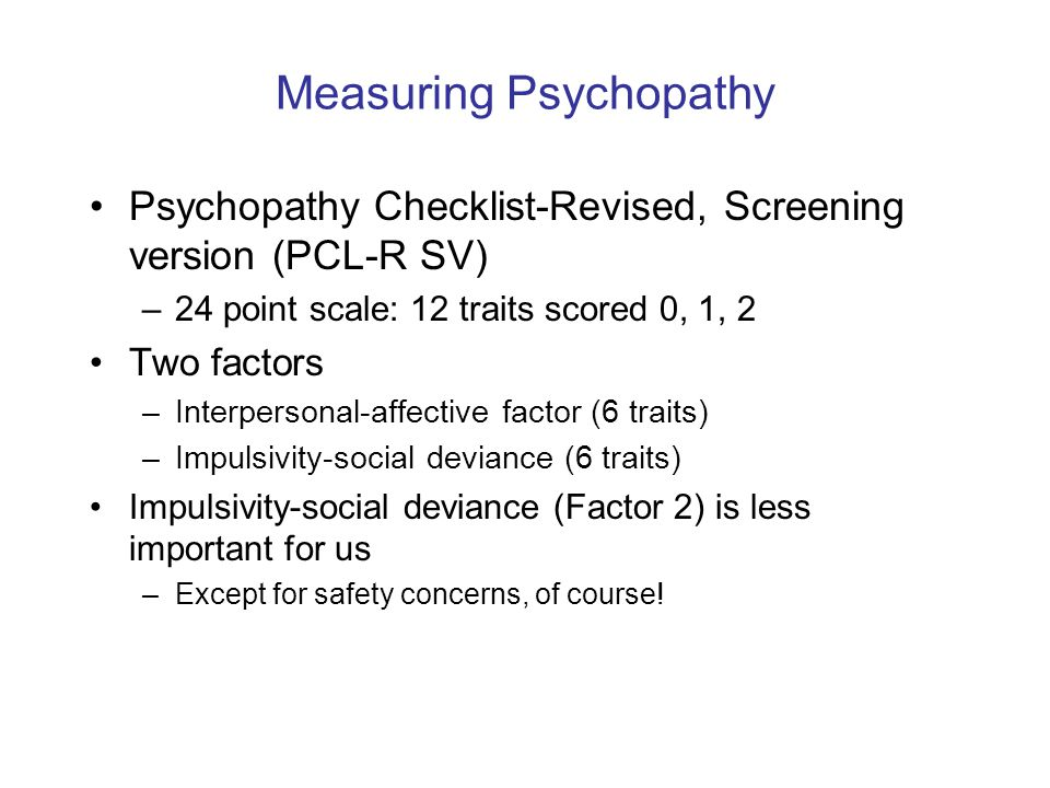 Measuring Psychopathy Psychopathy Checklist-Revised, Screening version (PCL-R SV) –24 point scale: 12 traits scored 0, 1, 2 Two factors –Interpersonal-affective factor (6 traits) –Impulsivity-social deviance (6 traits) Impulsivity-social deviance (Factor 2) is less important for us –Except for safety concerns, of course!