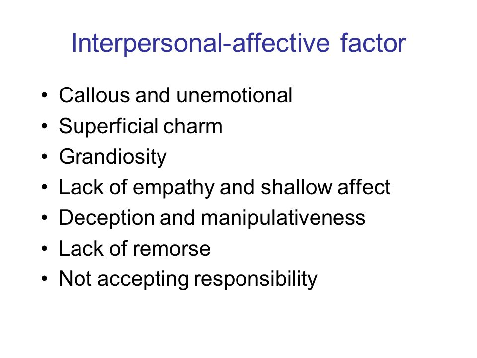 Interpersonal-affective factor Callous and unemotional Superficial charm Grandiosity Lack of empathy and shallow affect Deception and manipulativeness Lack of remorse Not accepting responsibility