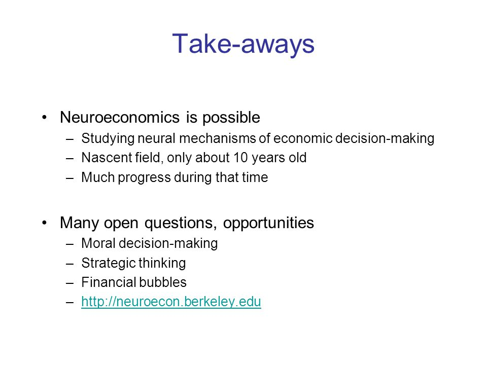 Take-aways Neuroeconomics is possible –Studying neural mechanisms of economic decision-making –Nascent field, only about 10 years old –Much progress during that time Many open questions, opportunities –Moral decision-making –Strategic thinking –Financial bubbles –http://neuroecon.berkeley.eduhttp://neuroecon.berkeley.edu
