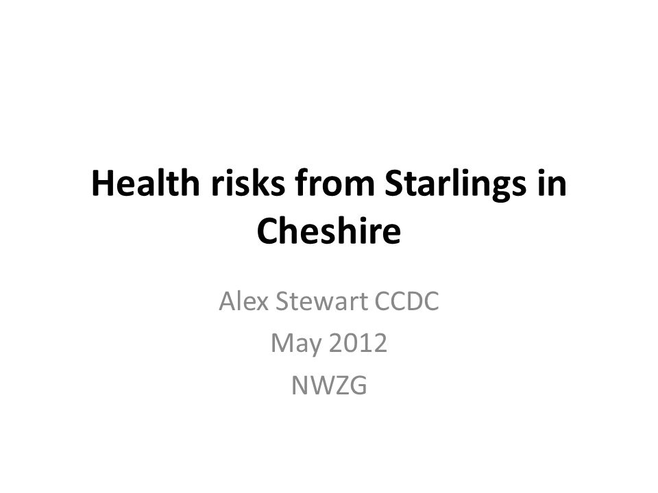 Health risks from Starlings in Cheshire Alex Stewart CCDC May 2012 NWZG