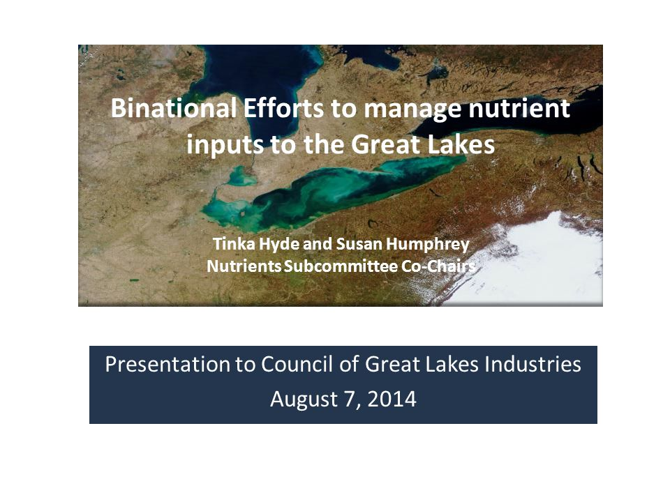 Presentation to Council of Great Lakes Industries August 7, 2014 Binational Efforts to manage nutrient inputs to the Great Lakes Tinka Hyde and Susan Humphrey Nutrients Subcommittee Co-Chairs