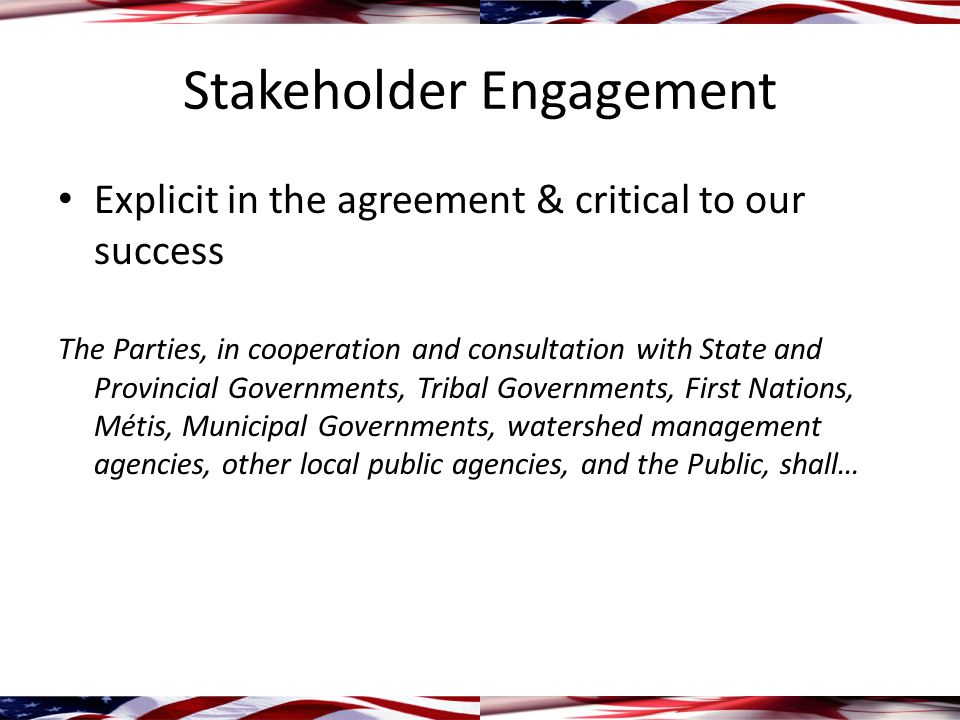 Stakeholder Engagement Explicit in the agreement & critical to our success The Parties, in cooperation and consultation with State and Provincial Governments, Tribal Governments, First Nations, Métis, Municipal Governments, watershed management agencies, other local public agencies, and the Public, shall…