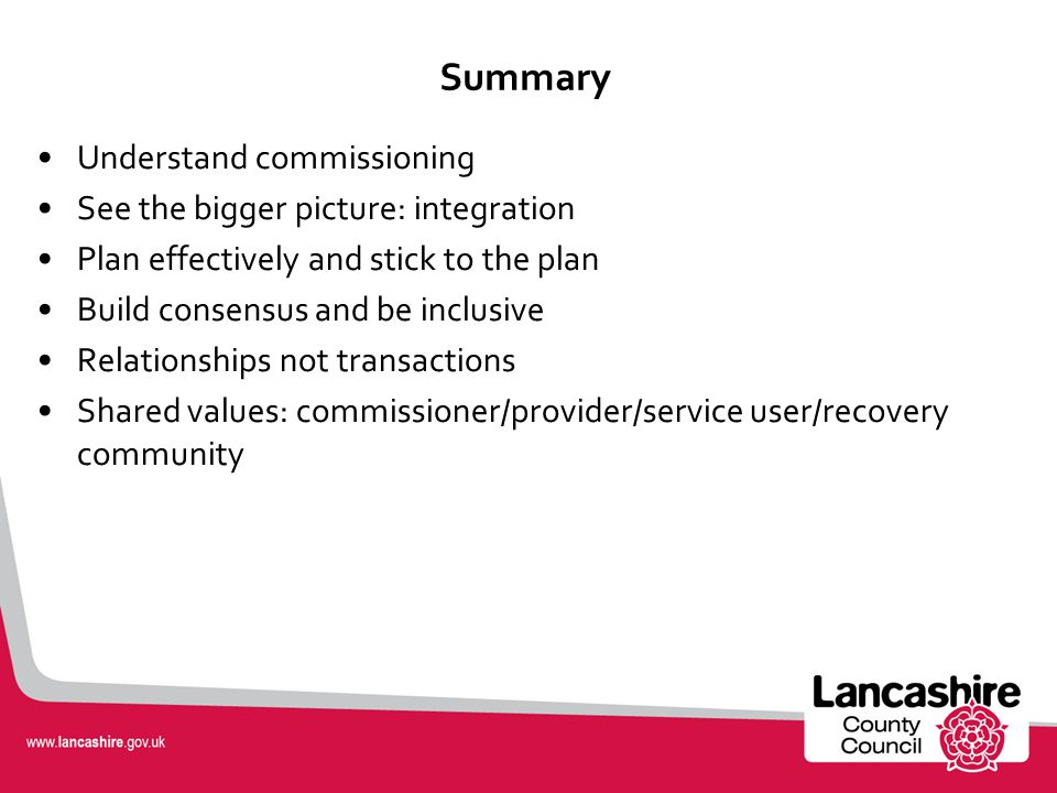 Summary Understand commissioning See the bigger picture: integration Plan effectively and stick to the plan Build consensus and be inclusive Relationships not transactions Shared values: commissioner/provider/service user/recovery community