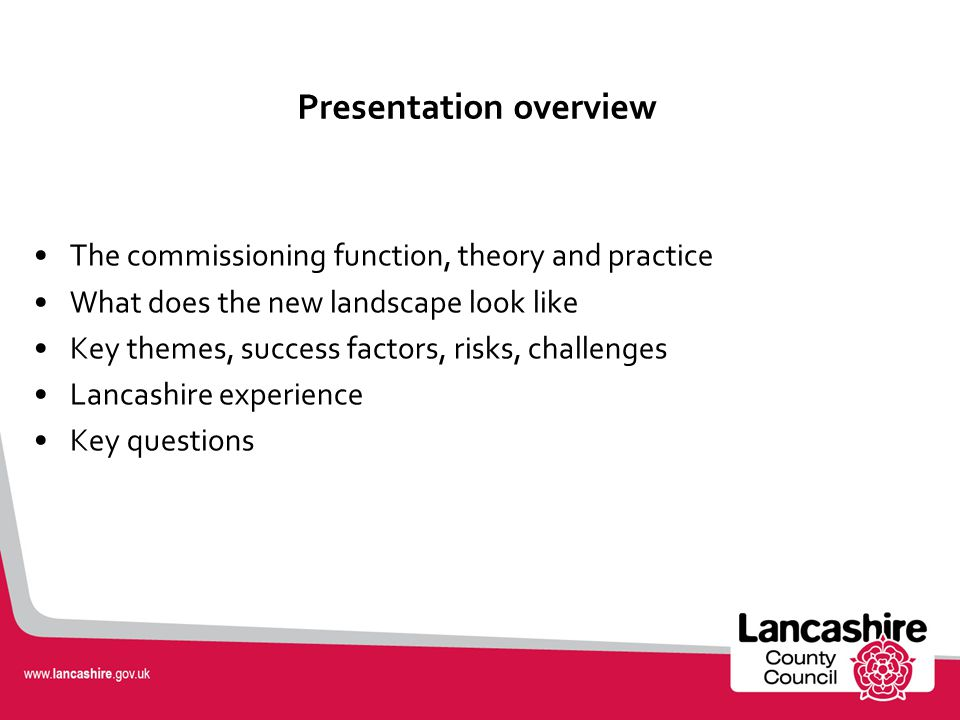 Presentation overview The commissioning function, theory and practice What does the new landscape look like Key themes, success factors, risks, challenges Lancashire experience Key questions
