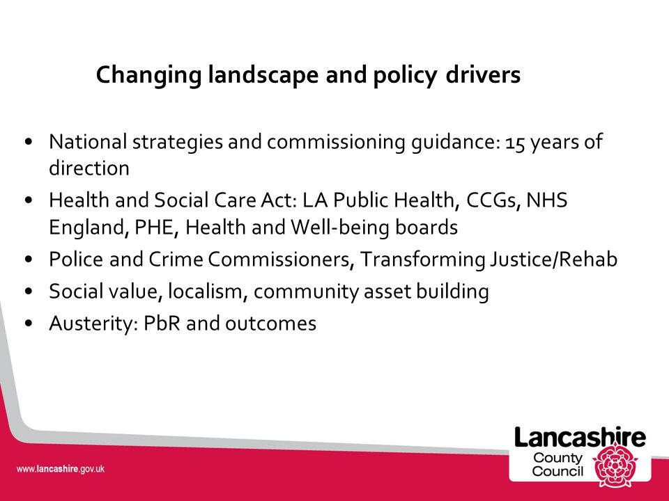 Changing landscape and policy drivers National strategies and commissioning guidance: 15 years of direction Health and Social Care Act: LA Public Health, CCGs, NHS England, PHE, Health and Well-being boards Police and Crime Commissioners, Transforming Justice/Rehab Social value, localism, community asset building Austerity: PbR and outcomes
