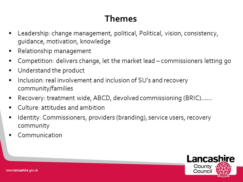 Themes Leadership: change management, political, Political, vision, consistency, guidance, motivation, knowledge Relationship management Competition: delivers change, let the market lead – commissioners letting go Understand the product Inclusion: real involvement and inclusion of SU's and recovery community/families Recovery: treatment wide, ABCD, devolved commissioning (BRIC)…… Culture: attitudes and ambition Identity: Commissioners, providers (branding), service users, recovery community Communication
