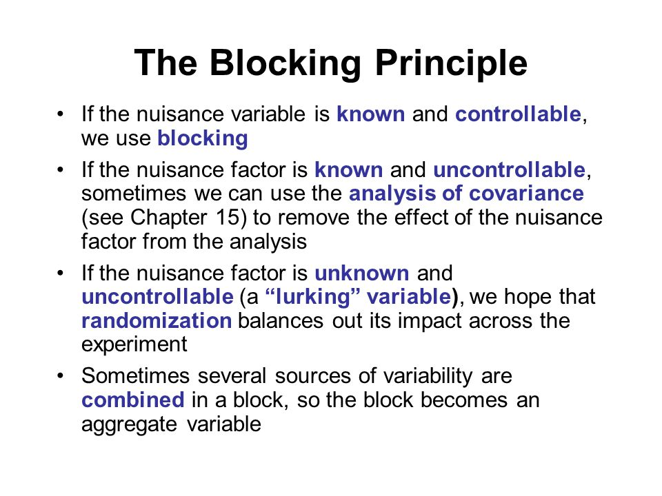 The Blocking Principle If the nuisance variable is known and controllable, we use blocking If the nuisance factor is known and uncontrollable, sometimes we can use the analysis of covariance (see Chapter 15) to remove the effect of the nuisance factor from the analysis If the nuisance factor is unknown and uncontrollable (a lurking variable), we hope that randomization balances out its impact across the experiment Sometimes several sources of variability are combined in a block, so the block becomes an aggregate variable