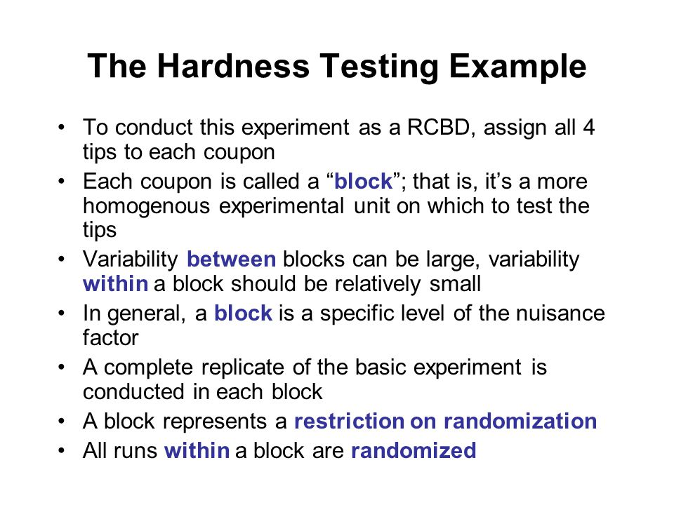 The Hardness Testing Example To conduct this experiment as a RCBD, assign all 4 tips to each coupon Each coupon is called a block ; that is, it's a more homogenous experimental unit on which to test the tips Variability between blocks can be large, variability within a block should be relatively small In general, a block is a specific level of the nuisance factor A complete replicate of the basic experiment is conducted in each block A block represents a restriction on randomization All runs within a block are randomized