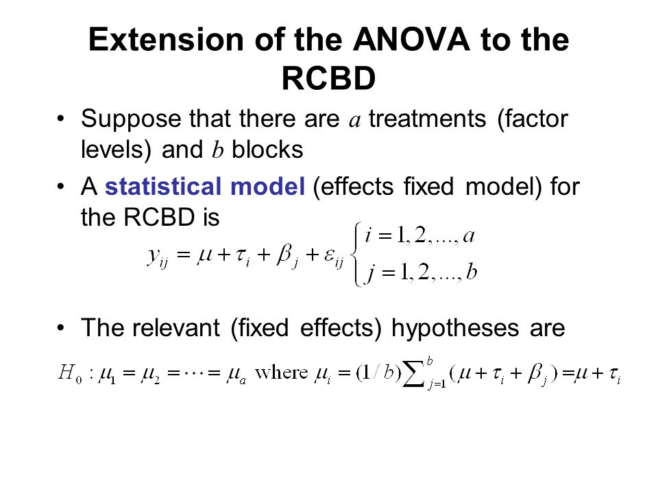 Extension of the ANOVA to the RCBD Suppose that there are a treatments (factor levels) and b blocks A statistical model (effects fixed model) for the RCBD is The relevant (fixed effects) hypotheses are