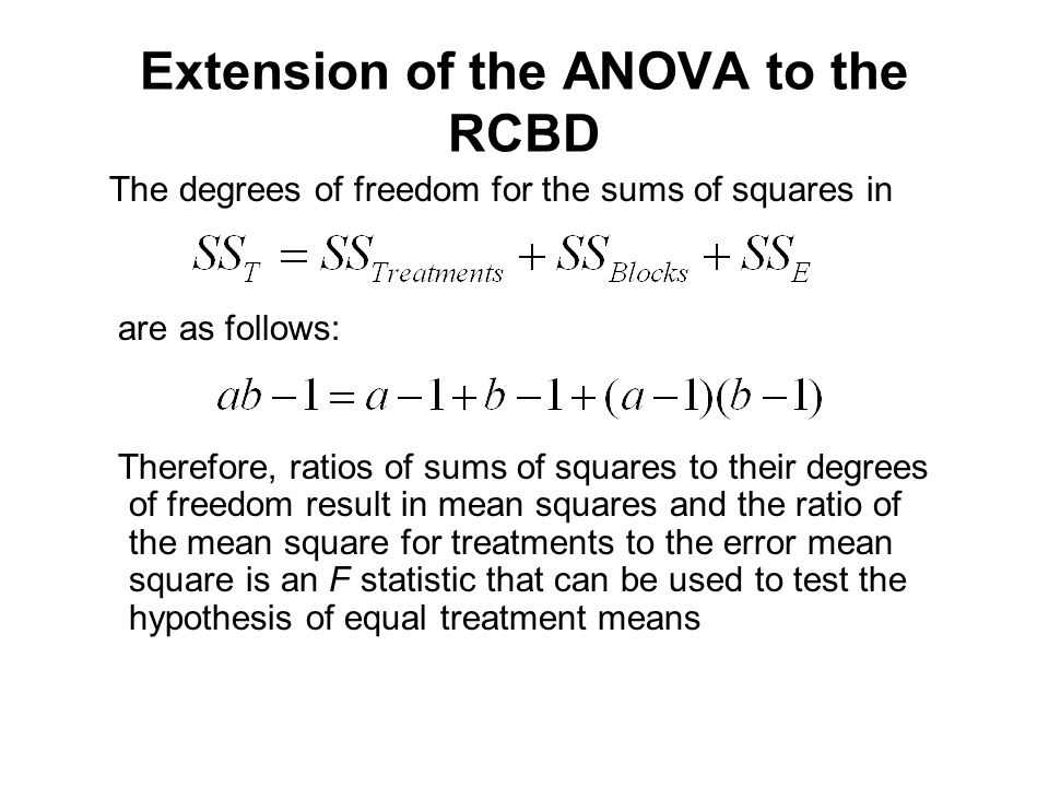 The degrees of freedom for the sums of squares in are as follows: Therefore, ratios of sums of squares to their degrees of freedom result in mean squares and the ratio of the mean square for treatments to the error mean square is an F statistic that can be used to test the hypothesis of equal treatment means Extension of the ANOVA to the RCBD