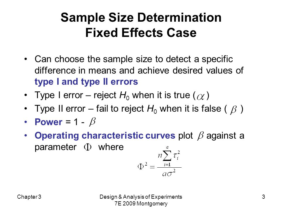 Chapter 3Design & Analysis of Experiments 7E 2009 Montgomery 3 Sample Size Determination Fixed Effects Case Can choose the sample size to detect a specific difference in means and achieve desired values of type I and type II errors Type I error – reject H 0 when it is true ( ) Type II error – fail to reject H 0 when it is false ( ) Power = 1 - Operating characteristic curves plot against a parameter where
