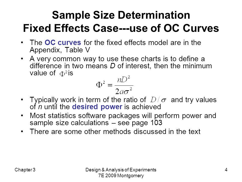 Chapter 3Design & Analysis of Experiments 7E 2009 Montgomery 4 Sample Size Determination Fixed Effects Case---use of OC Curves The OC curves for the fixed effects model are in the Appendix, Table V A very common way to use these charts is to define a difference in two means D of interest, then the minimum value of is Typically work in term of the ratio of and try values of n until the desired power is achieved Most statistics software packages will perform power and sample size calculations – see page 103 There are some other methods discussed in the text
