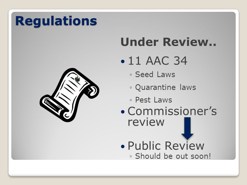 Regulations Under Review.. 11 AAC 34 ◦Seed Laws ◦Quarantine laws ◦Pest Laws Commissioner's review Public Review ◦Should be out soon!