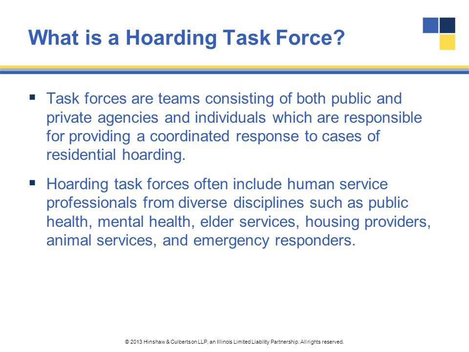 © 2013 Hinshaw & Culbertson LLP, an Illinois Limited Liability Partnership. All rights reserved. What is a Hoarding Task Force?  Task forces are team