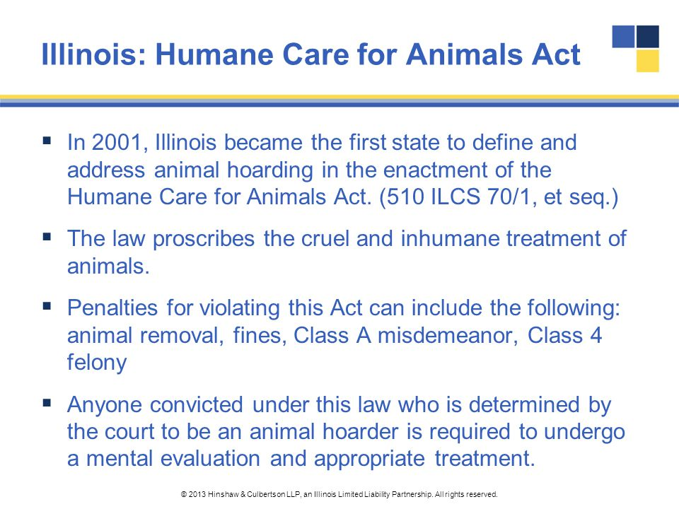 © 2013 Hinshaw & Culbertson LLP, an Illinois Limited Liability Partnership. All rights reserved. Illinois: Humane Care for Animals Act  In 2001, Illi