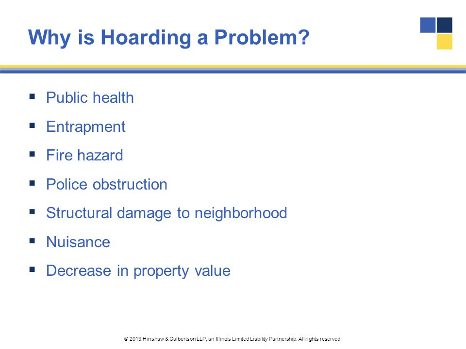 © 2013 Hinshaw & Culbertson LLP, an Illinois Limited Liability Partnership. All rights reserved. Why is Hoarding a Problem?  Public health  Entrapme
