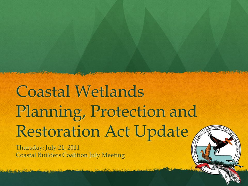 Coastal Wetlands Planning, Protection and Restoration Act Update Thursday; July 21, 2011 Coastal Builders Coalition July Meeting