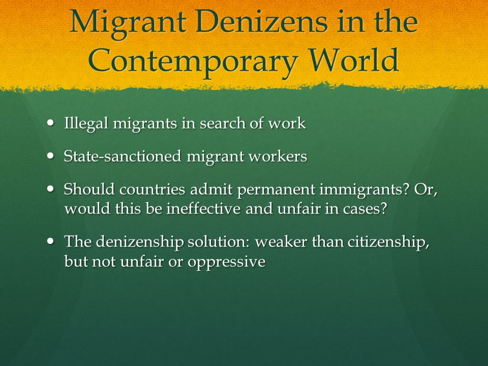 Migrant Denizens in the Contemporary World Illegal migrants in search of work Illegal migrants in search of work State-sanctioned migrant workers State-sanctioned migrant workers Should countries admit permanent immigrants.