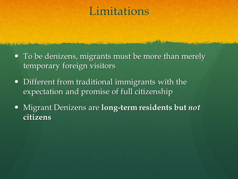 Limitations To be denizens, migrants must be more than merely temporary foreign visitors To be denizens, migrants must be more than merely temporary foreign visitors Different from traditional immigrants with the expectation and promise of full citizenship Different from traditional immigrants with the expectation and promise of full citizenship Migrant Denizens are long-term residents but not citizens Migrant Denizens are long-term residents but not citizens
