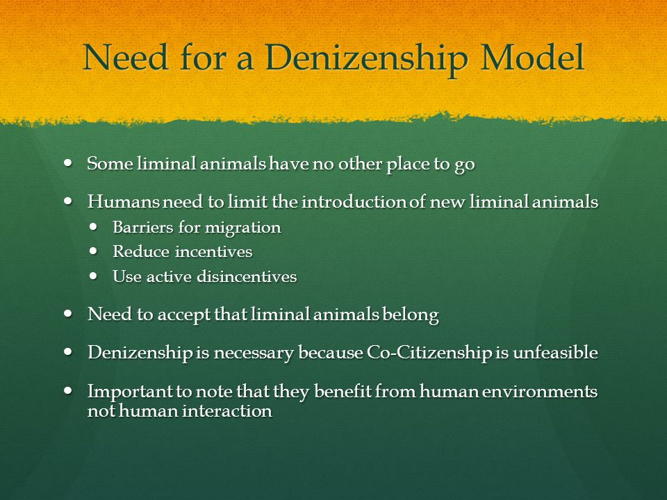 Need for a Denizenship Model Some liminal animals have no other place to go Some liminal animals have no other place to go Humans need to limit the introduction of new liminal animals Humans need to limit the introduction of new liminal animals Barriers for migration Barriers for migration Reduce incentives Reduce incentives Use active disincentives Use active disincentives Need to accept that liminal animals belong Need to accept that liminal animals belong Denizenship is necessary because Co-Citizenship is unfeasible Denizenship is necessary because Co-Citizenship is unfeasible Important to note that they benefit from human environments not human interaction Important to note that they benefit from human environments not human interaction