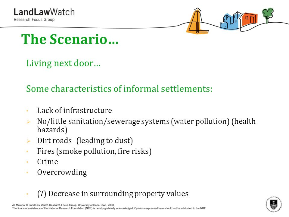 The Scenario… Living next door… Some characteristics of informal settlements: Lack of infrastructure  No/little sanitation/sewerage systems (water pollution) (health hazards)  Dirt roads- (leading to dust) Fires (smoke pollution, fire risks) Crime Overcrowding ( ) Decrease in surrounding property values