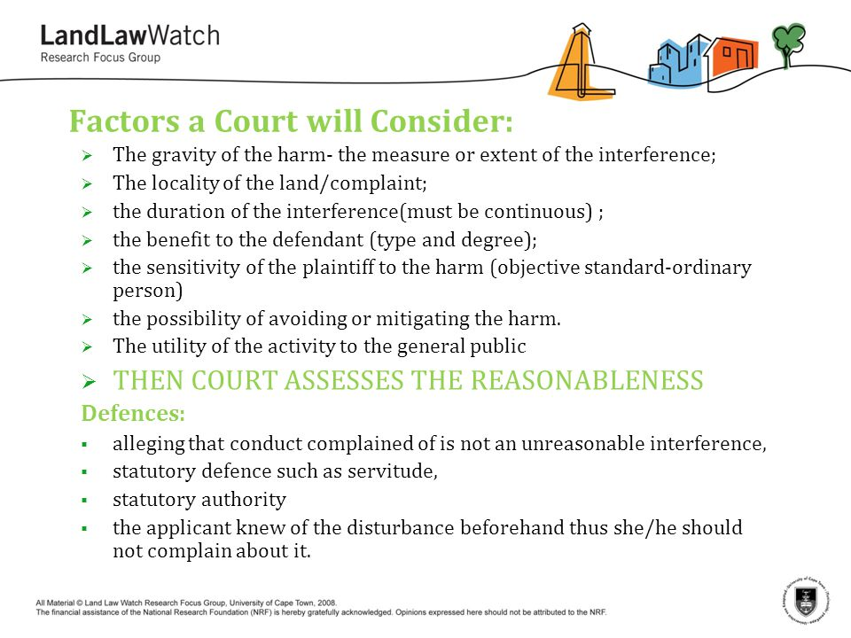 Factors a Court will Consider:  The gravity of the harm- the measure or extent of the interference;  The locality of the land/complaint;  the duration of the interference(must be continuous) ;  the benefit to the defendant (type and degree);  the sensitivity of the plaintiff to the harm (objective standard-ordinary person)  the possibility of avoiding or mitigating the harm.