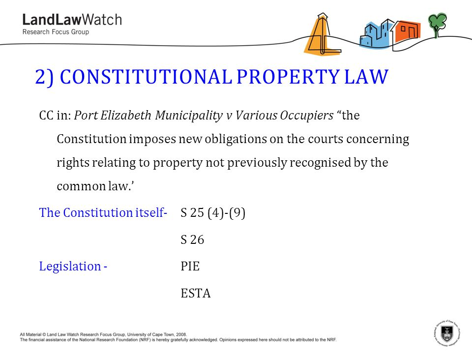 2) CONSTITUTIONAL PROPERTY LAW CC in: Port Elizabeth Municipality v Various Occupiers ''the Constitution imposes new obligations on the courts concerning rights relating to property not previously recognised by the common law.' The Constitution itself-S 25 (4)-(9) S 26 Legislation -PIE ESTA