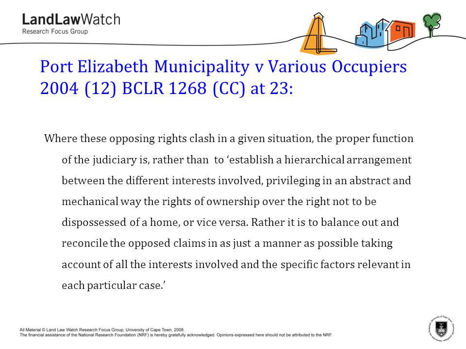 Port Elizabeth Municipality v Various Occupiers 2004 (12) BCLR 1268 (CC) at 23: Where these opposing rights clash in a given situation, the proper function of the judiciary is, rather than to 'establish a hierarchical arrangement between the different interests involved, privileging in an abstract and mechanical way the rights of ownership over the right not to be dispossessed of a home, or vice versa.