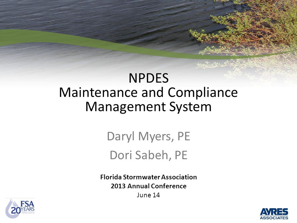 NPDES Maintenance and Compliance Management System Daryl Myers, PE Dori Sabeh, PE Florida Stormwater Association 2013 Annual Conference June 14