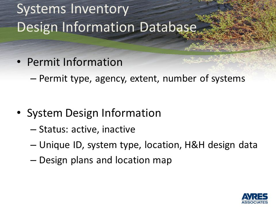 Systems Inventory Design Information Database Permit Information – Permit type, agency, extent, number of systems System Design Information – Status: active, inactive – Unique ID, system type, location, H&H design data – Design plans and location map