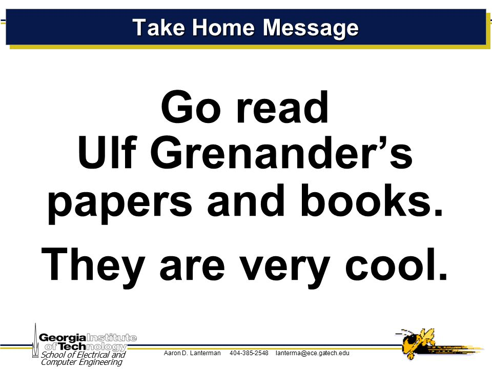 Aaron D. Lanterman 404-385-2548 lanterma@ece.gatech.edu School of Electrical and Computer Engineering Take Home Message Go read Ulf Grenander's papers
