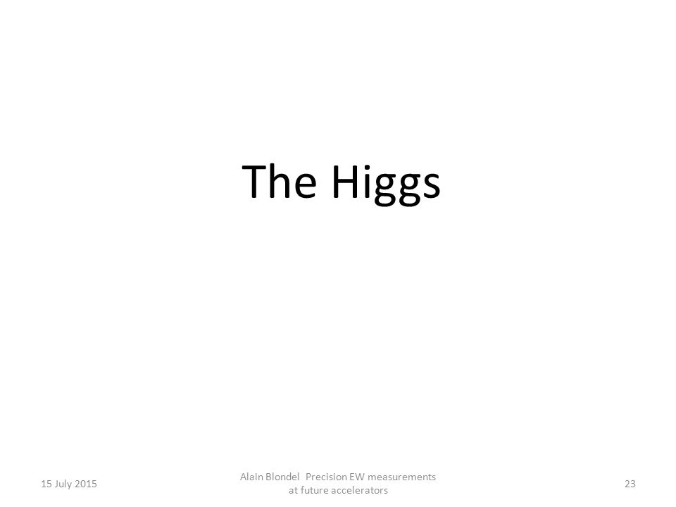 15 July 2015 Alain Blondel Precision EW measurements at future accelerators 23 The Higgs