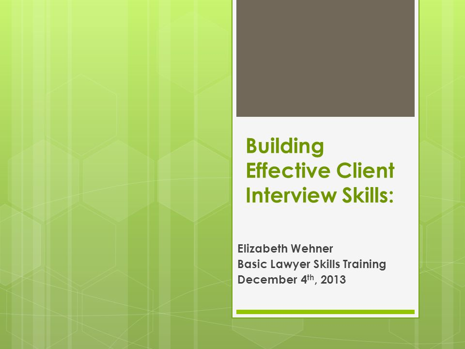 Building Effective Client Interview Skills: Elizabeth Wehner Basic Lawyer Skills Training December 4 th, 2013
