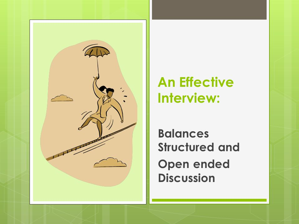 An Effective Interview: Balances Structured and Open ended Discussion