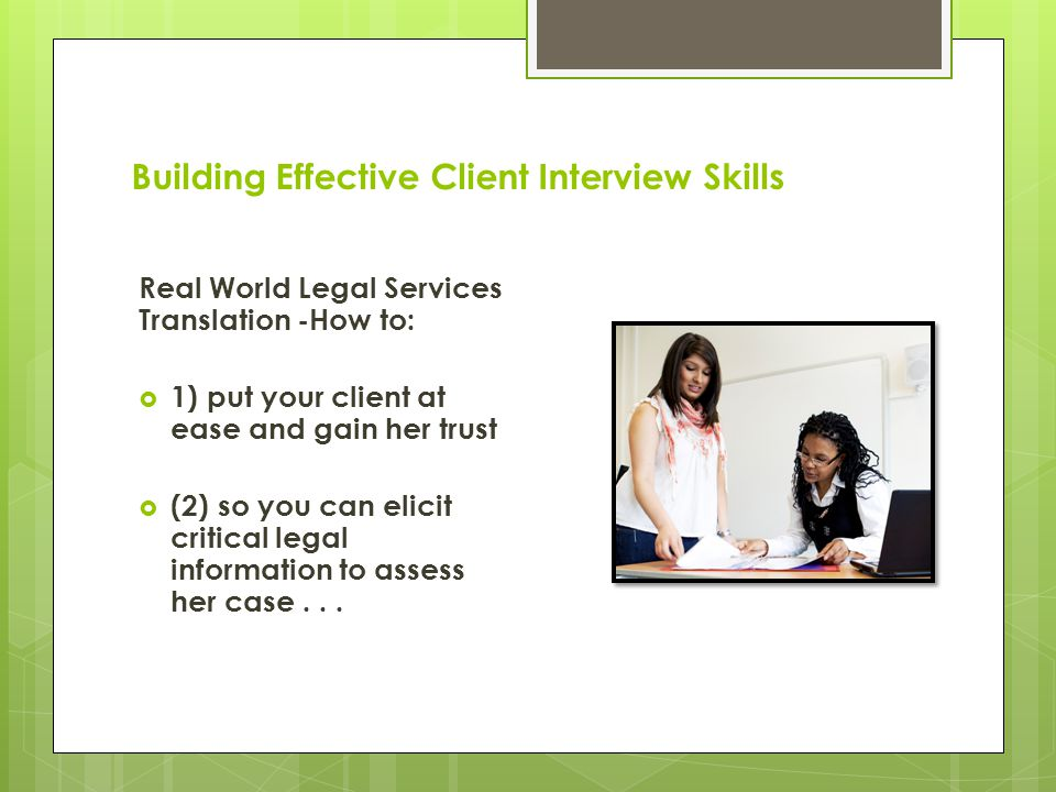 Building Effective Client Interview Skills Real World Legal Services Translation -How to:  1) put your client at ease and gain her trust  (2) so you can elicit critical legal information to assess her case...