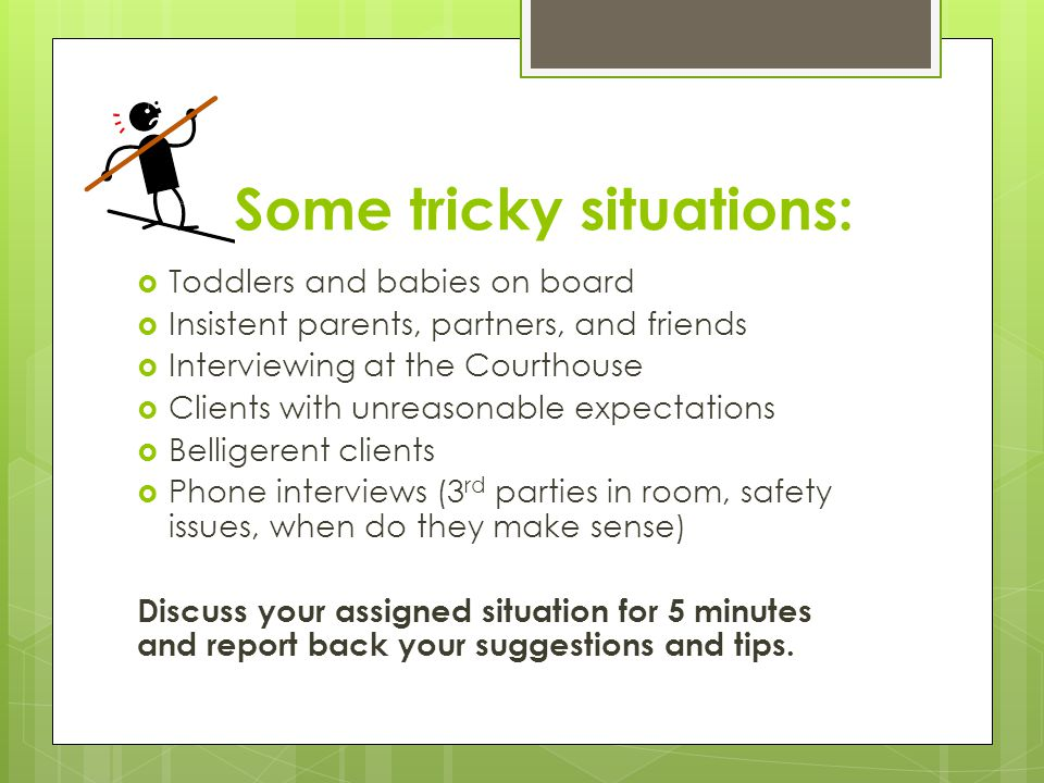 Some tricky situations:  Toddlers and babies on board  Insistent parents, partners, and friends  Interviewing at the Courthouse  Clients with unreasonable expectations  Belligerent clients  Phone interviews (3 rd parties in room, safety issues, when do they make sense) Discuss your assigned situation for 5 minutes and report back your suggestions and tips.