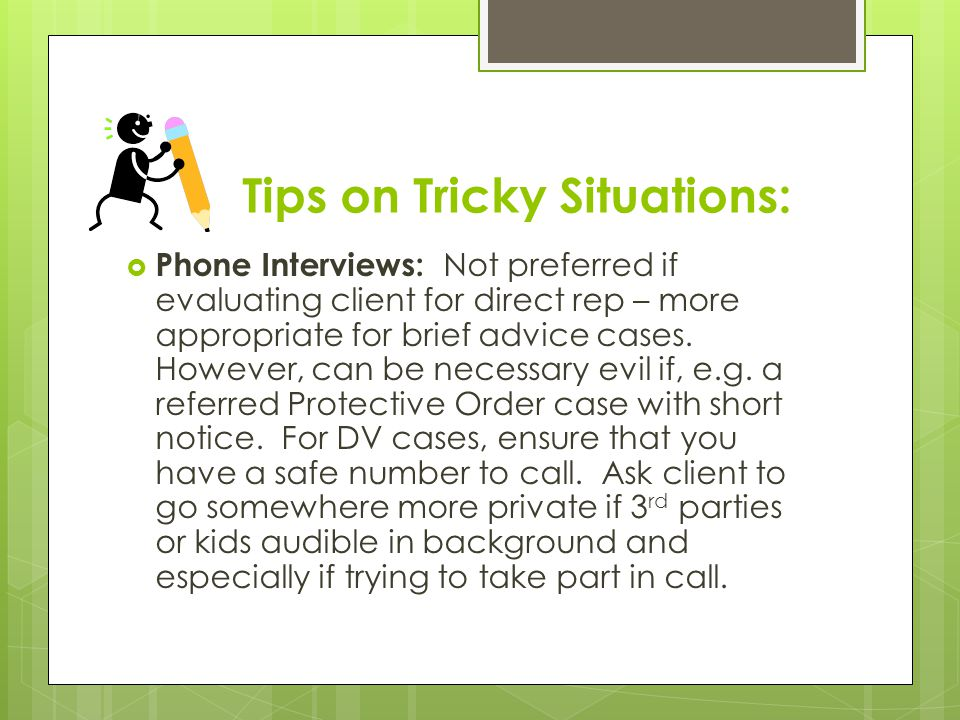 Tips on Tricky Situations:  Phone Interviews: Not preferred if evaluating client for direct rep – more appropriate for brief advice cases.